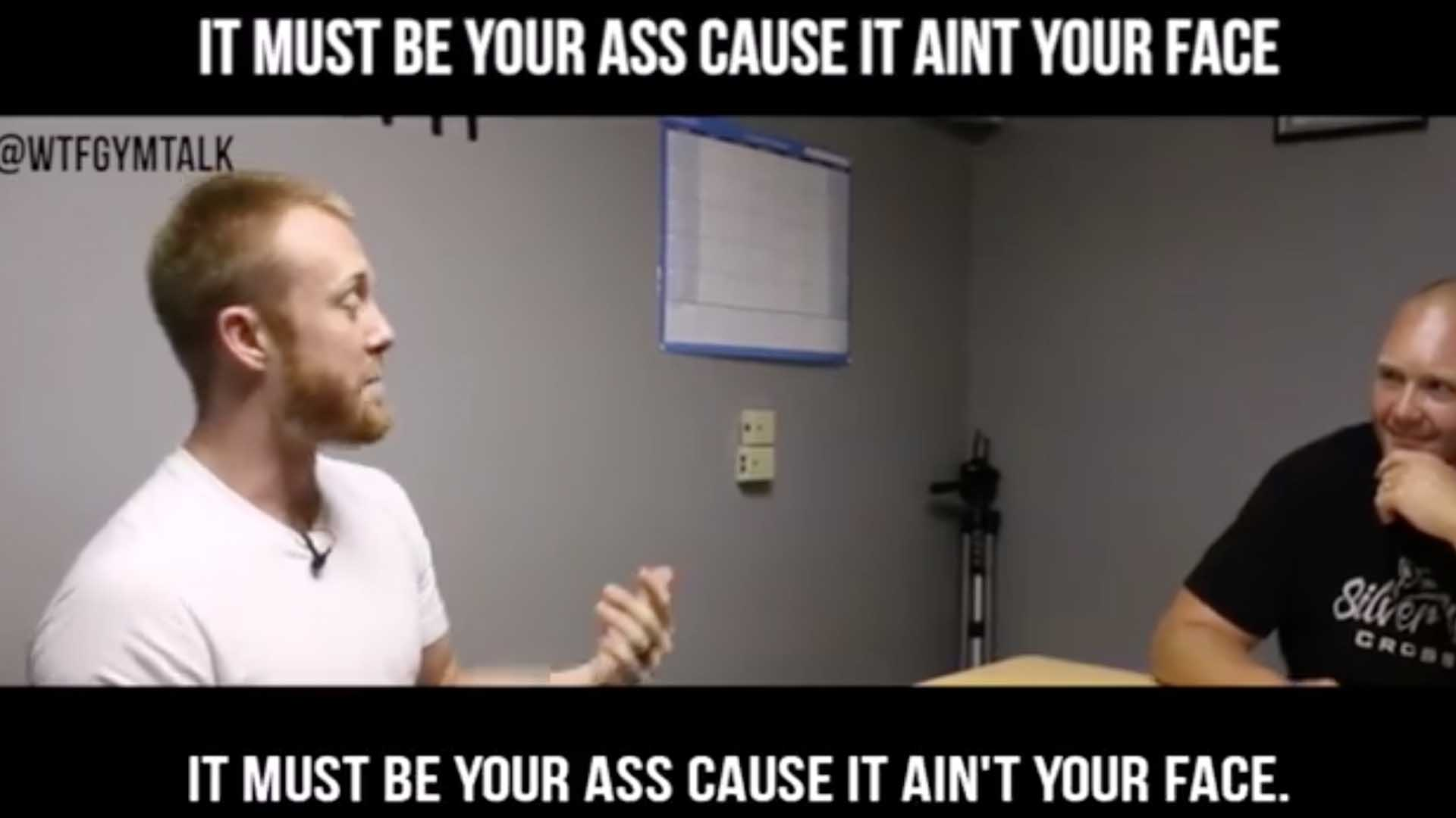 WTF Gym Talk | It Must Be Your Ass, Cause It Ain't Your Face